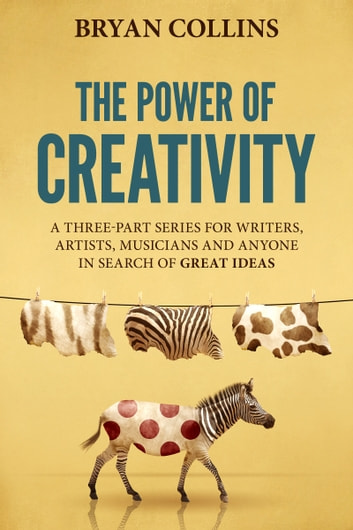 The Power of Creativity (Boxset) - A Three-Part Series for Writers, Artists, Musicians and Anyone In Search of Great Ideas ebook by Bryan Collins
