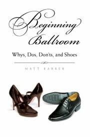 Beginning Ballroom - Whys, Dos, Don'ts, and Shoes (Second Edition) ebook by Matt Barber