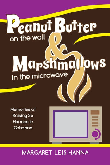 Peanut Butter on the Wall & Marshmallows in the Microwave - Memories of Raising Six Hannas in Gahanna ebook by Margaret Leis Hanna