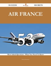 Air France 53 Success Secrets - 53 Most Asked Questions On Air France - What You Need To Know ebook by Kevin Houston