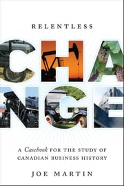 Relentless Change - A Casebook for the Study of Canadian Business History ebook by Joe Martin