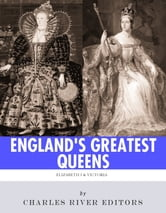 England's Greatest Queens: The Lives and Legacies of Queen Elizabeth I and Queen Victoria ebook by Charles River Editors