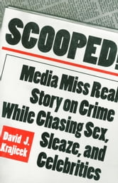Scooped!: Media Miss Real Story on Crime While Chasing Sex, Sleaze, and Celebrities ebook by Krajicek, David J.