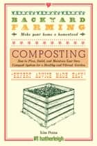 Backyard Farming: Composting - How to Plan, Build, and Maintain Your Own Compost System for a Healthy and Vibrant Garden ebook by Kim Pezza
