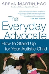 The Everyday Advocate - Standing Up for Your Child with Autism or Other Special Needs ebook by Areva Martin