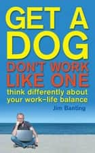 Get A Dog, Don't Work Like One - Think differently about your work-life balance ebook by James Banting