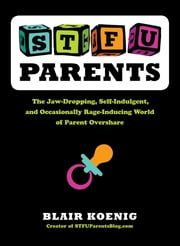 STFU, Parents - The Jaw-Dropping, Self-Indulgent, and Occasionally Rage-Inducing World of Parent Overshare ebook by Blair Koenig
