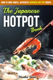 The Japanese Hotpot Book: How to Cook Simple, Authentic Japanese Hot Pot Dishes ebook by Martha Stone