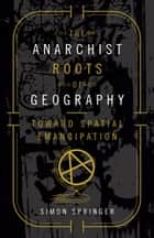 The Anarchist Roots of Geography ebook by Simon Springer