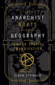 The Anarchist Roots of Geography - Toward Spatial Emancipation ebook by Simon Springer