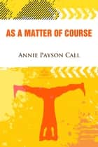 As a Matter of Course ebook by Annie Payson Call