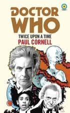 Doctor Who: Twice Upon a Time - 12th Doctor Novelisation ebook by Paul Cornell