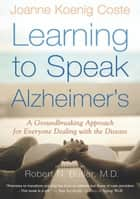 Learning to Speak Alzheimer's - A Groundbreaking Approach for Everyone Dealing with the Disease ebook by Robert Butler, Joanne Koenig Coste