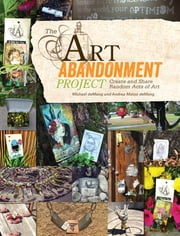 The Art Abandonment Project - Create and Share Random Acts of Art ebook by Michael deMeng,Andrea Matus deMeng