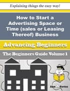 How to Start a Advertising Space or Time (sales or Leasing Thereof) Business (Beginners Guide) ebook by Ashly Hein