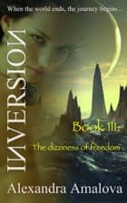 The Dizziness Of Freedom: Book III Of The Inversion Chronicles ebook by Alexandra Amalova