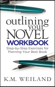 Outlining Your Novel Workbook: Step-by-Step Exercises for Planning Your Best Book ebook by K.M. Weiland