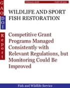 WILDLIFE AND SPORT FISH RESTORATION - Competitive Grant Programs Managed Consistently with Relevant Regulations, but Monitoring Could Be Improved ebook by Hugues Dumont