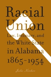 Racial Union: Law, Intimacy, and the White State in Alabama, 1865-1954 ebook by Julie Lavonne Novkov