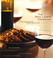 The Wine Lover's Cookbook - Great Meals for the Perfect Glass of Wine ebook by Sid Goldstein,Paul Franz-Moore,John Ash