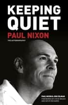 Keeping Quiet: Paul Nixon - The Autobiography ebook by Jon Colman, Paul Nixon