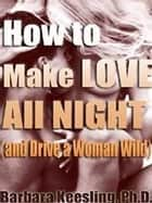 How to Make Love All Night (and Drive Your Woman Wild) - Male Multiple Orgasm and Other Secrets ebook by Barbara Keesling, PhD