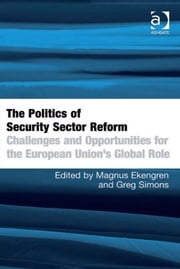 The Politics of Security Sector Reform - Challenges and Opportunities for the European Union's Global Role ebook by Dr Greg Simons,Dr Magnus Ekengren
