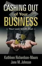Cashing Out of Your Business - Your Last Great Deal ebook by Jane M. Johnson, Kathleen Richardson-Mauro