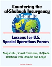 Countering the al-Shabaab Insurgency in Somalia: Lessons for U.S. Special Operations Forces - Mogadishu, Somali Terrorism, al-Qaeda, Relations with Ethiopia and Kenya ebook by Progressive Management