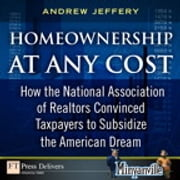 Homeownership at Any Cost - How the National Association of Realtors Convinced Taxpayers to Subsidize the American Dream ebook by Andrew Jeffery
