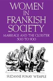 Women in Frankish Society - Marriage and the Cloister, 500 to 900 ebook by Suzanne Fonay Wemple