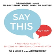 Say This, Not That - A Foolproof Guide to Effective Interpersonal Communication ebook by Carl Alasko, Ph. D.