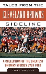 Tales from the Cleveland Browns Sideline - A Collection of the Greatest Browns Stories Ever Told ebook by Tony Grossi
