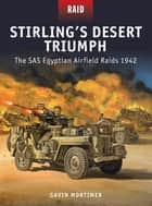 Stirling's Desert Triumph - The SAS Egyptian Airfield Raids 1942 ebook by Gavin Mortimer, Johnny Shumate, Peter Dennis,...