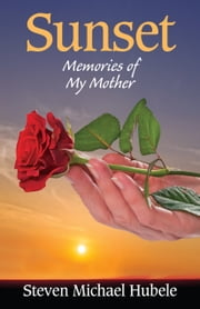 Sunset - Memories of My Mother ebook by Steven Michael Hubele
