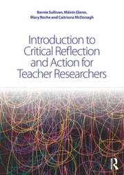 Introduction to Critical Reflection and Action for Teacher Researchers ebook by Bernie Sullivan,Máirín Glenn,Mary Roche,Caitriona McDonagh