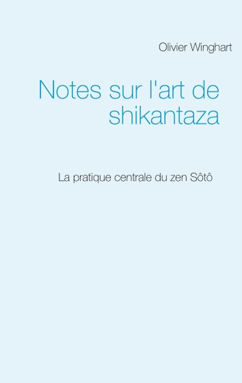 Notes sur l'art de shikantaza - La pratique centrale du zen Sôtô eBook by Olivier Winghart