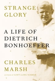 Strange Glory - A Life of Dietrich Bonhoeffer ebook by Charles Marsh