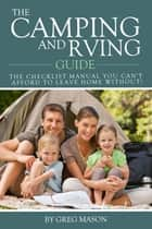 The Camping and RVing Guide: The Checklist Manual You Can't Afford to Leave Home Without! ebook by Greg Mason