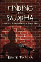 Finding The Buddha: A Dark Story Of Genius, Friendship, And Stand-up Comedy ebook by Eddie Tafoya