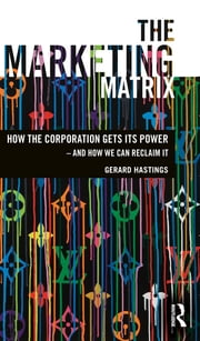 The Marketing Matrix - How the Corporation Gets Its Power – And How We Can Reclaim It ebook by Gerard Hastings