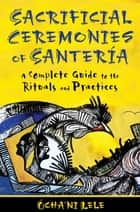 Sacrificial Ceremonies of Santería - A Complete Guide to the Rituals and Practices ebook by Ócha'ni Lele