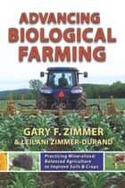 Advancing Biological Farming - Practicing Mineralized, Balanced Agriculture to Improve Soil & Crops ebook by Gary Zimmer, Leilani Zimmer