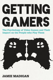Getting Gamers - The Psychology of Video Games and Their Impact on the People who Play Them ebook by Jamie Madigan