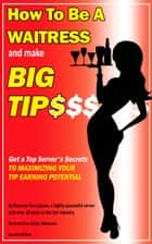 How To Be a Waitress and Make Big Tips. Get a Top Server's Secrets to Maximizing Your Tip Earning Potential ebook by Romana Van Lissum