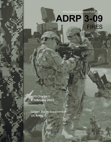 Army Doctrine Reference Publication ADRP 3-09 Fires with Change 1 8 February 2013 ebook by United States Government  US Army