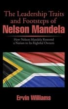 The Leadership Traits and Footsteps of Nelson Mandela - How Nelson Mandela Restored a Nation to Its Rightful Owners ebook by Ervin Williams