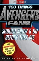 100 Things Avengers Fans Should Know & Do Before They Die ebook by Dan Casey