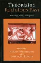 Theorizing Religions Past - Archaeology, History, and Cognition ebook by Harvey Whitehouse, Luther H. Martin