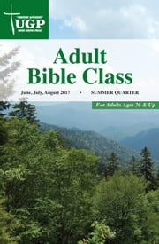 Adult Bible Class - Summer Quarter 2017 June, July, August 2017 ebook by Union Gospel Press